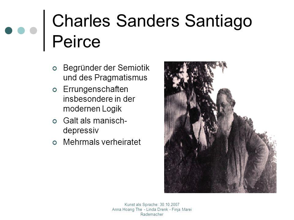Kunst als Sprache: 30.10.2007 Anna Hoang The - Linda Drenk - Finja Marei Rademacher Charles Sanders Santiago Peirce Begründer der Semiotik und des Pra