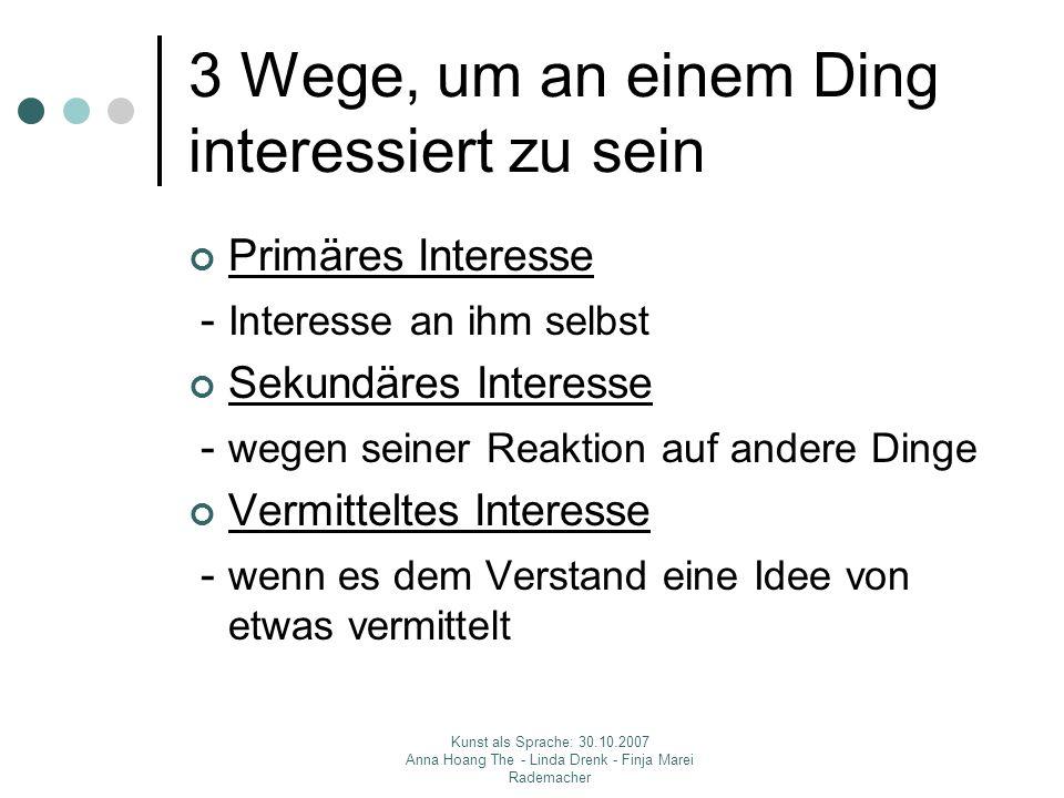 Kunst als Sprache: 30.10.2007 Anna Hoang The - Linda Drenk - Finja Marei Rademacher 3 Wege, um an einem Ding interessiert zu sein Primäres Interesse -