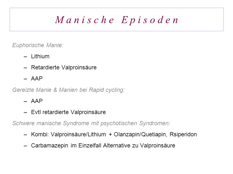 M a n i s c h e E p i s o d e n Euphorische Manie: –Lithium –Retardierte Valproinsäure –AAP Gereizte Manie & Manien bei Rapid cycling: –AAP –Evtl reta