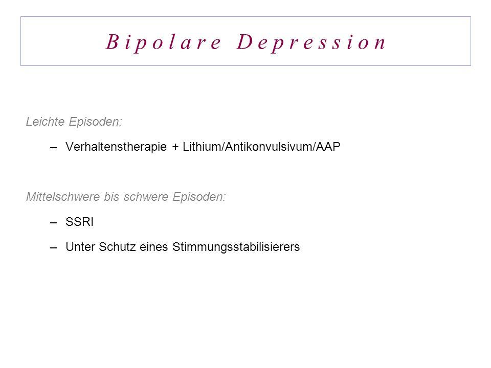 B i p o l a r e D e p r e s s i o n Leichte Episoden: –Verhaltenstherapie + Lithium/Antikonvulsivum/AAP Mittelschwere bis schwere Episoden: –SSRI –Unt