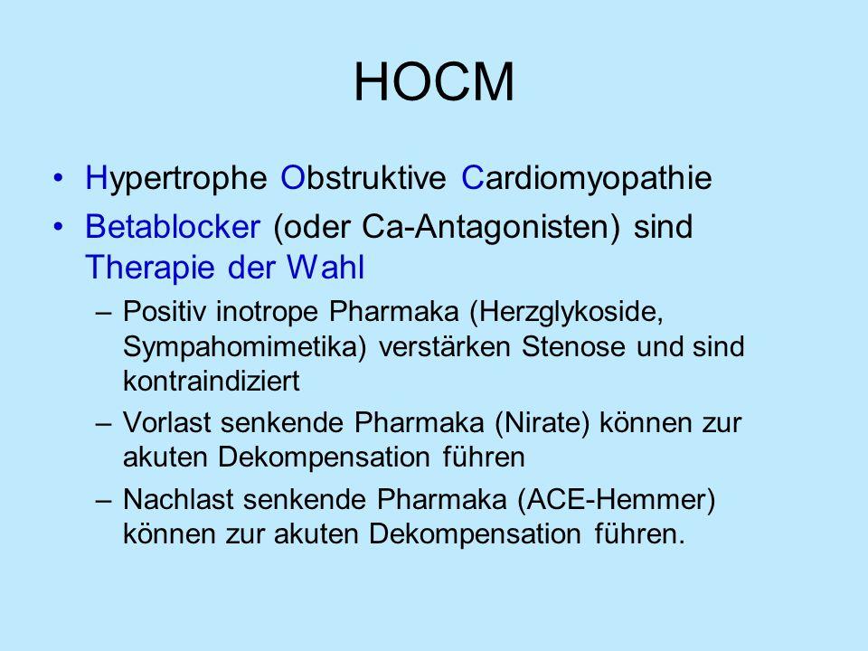 HOCM Hypertrophe Obstruktive Cardiomyopathie Betablocker (oder Ca-Antagonisten) sind Therapie der Wahl –Positiv inotrope Pharmaka (Herzglykoside, Sympahomimetika) verstärken Stenose und sind kontraindiziert –Vorlast senkende Pharmaka (Nirate) können zur akuten Dekompensation führen –Nachlast senkende Pharmaka (ACE-Hemmer) können zur akuten Dekompensation führen.