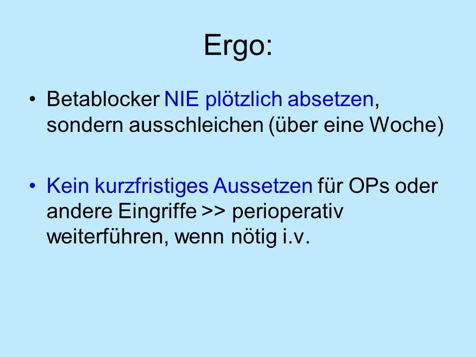 Ergo: Betablocker NIE plötzlich absetzen, sondern ausschleichen (über eine Woche) Kein kurzfristiges Aussetzen für OPs oder andere Eingriffe >> perioperativ weiterführen, wenn nötig i.v.