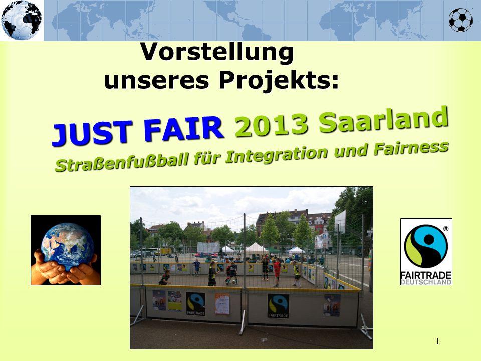 1 Vorstellung unseres Projekts: JUST FAIR 2013 Saarland Straßenfußball für Integration und Fairness