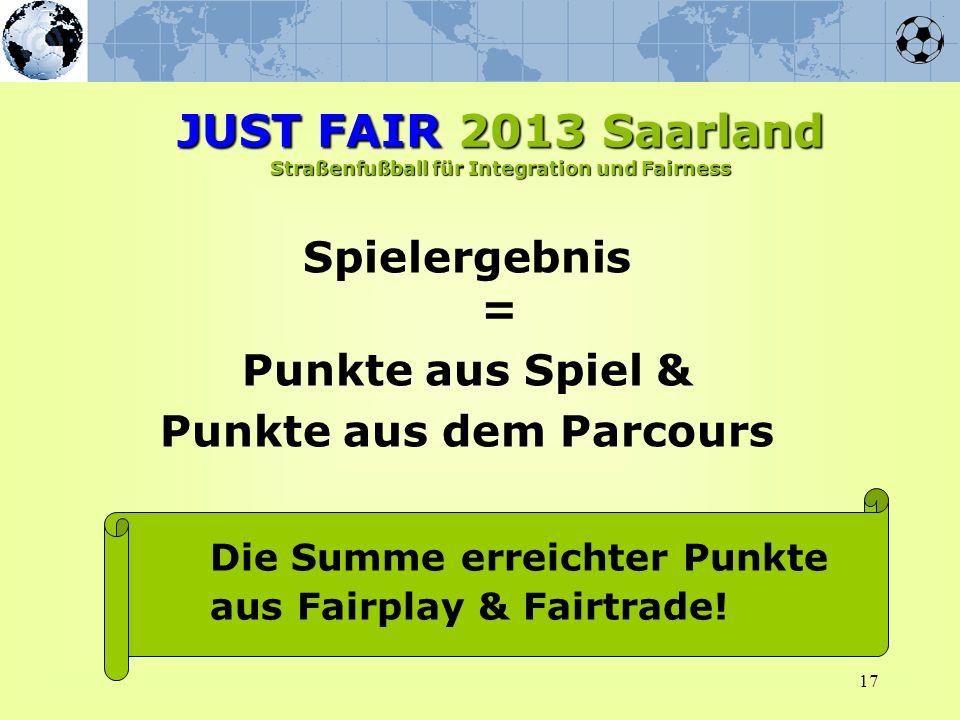 Spielergebnis = Punkte aus Spiel & Punkte aus dem Parcours 17 Die Summe erreichter Punkte aus Fairplay & Fairtrade! JUST FAIR 2013 Saarland Straßenfuß