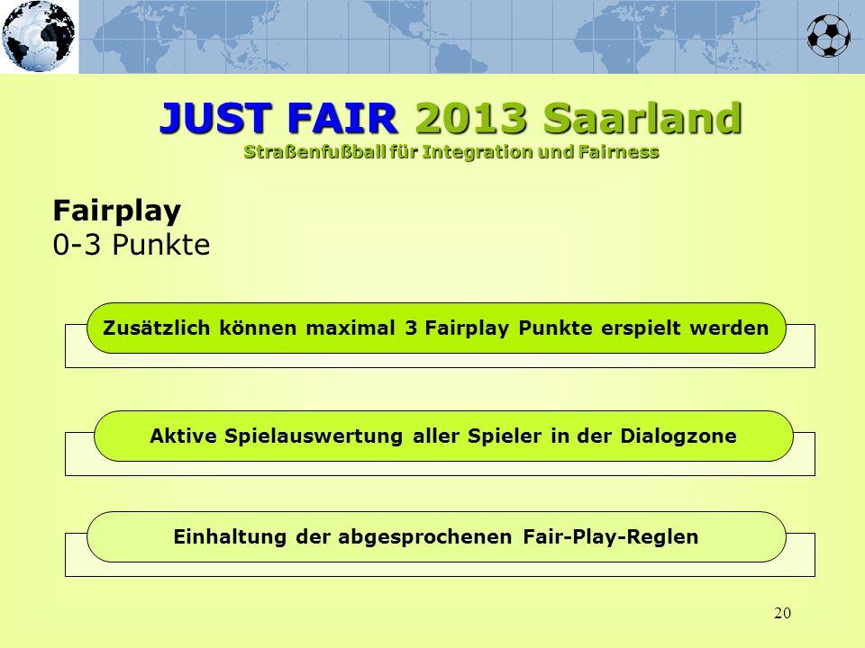 20 Fairplay 0-3 Punkte JUST FAIR 2013 Saarland Straßenfußball für Integration und Fairness Zusätzlich können maximal 3 Fairplay Punkte erspielt werden