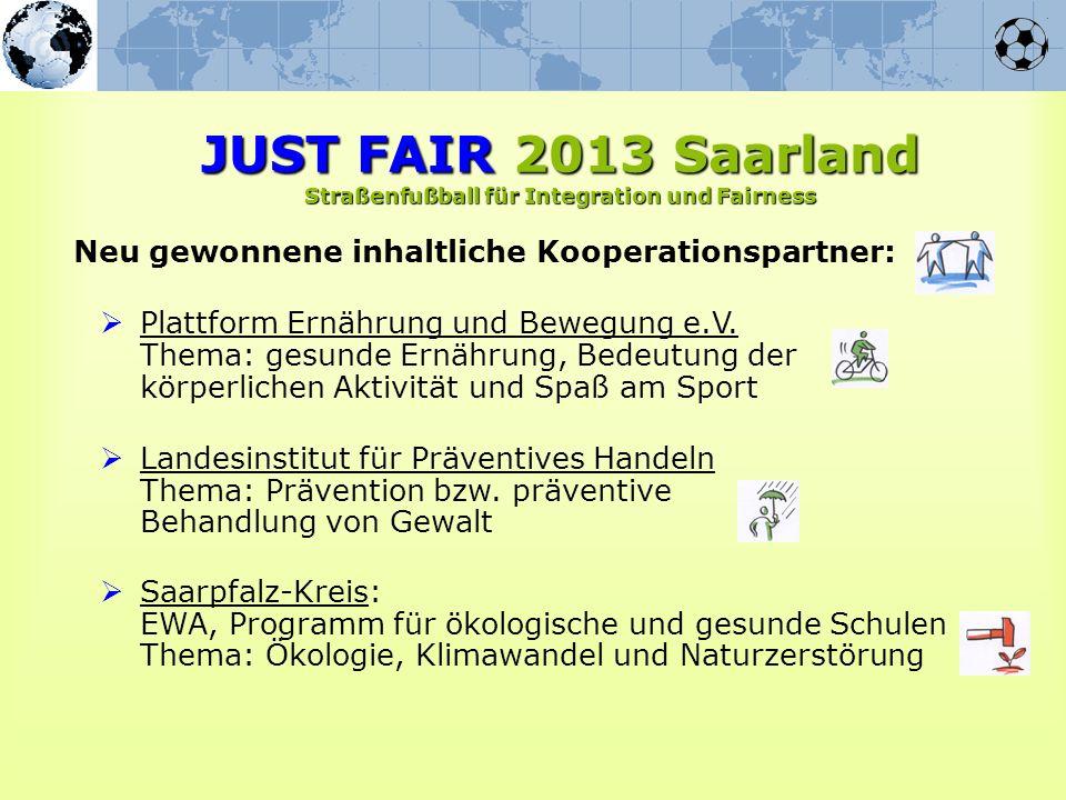 Neu gewonnene inhaltliche Kooperationspartner: JUST FAIR 2013 Saarland Straßenfußball für Integration und Fairness Plattform Ernährung und Bewegung e.