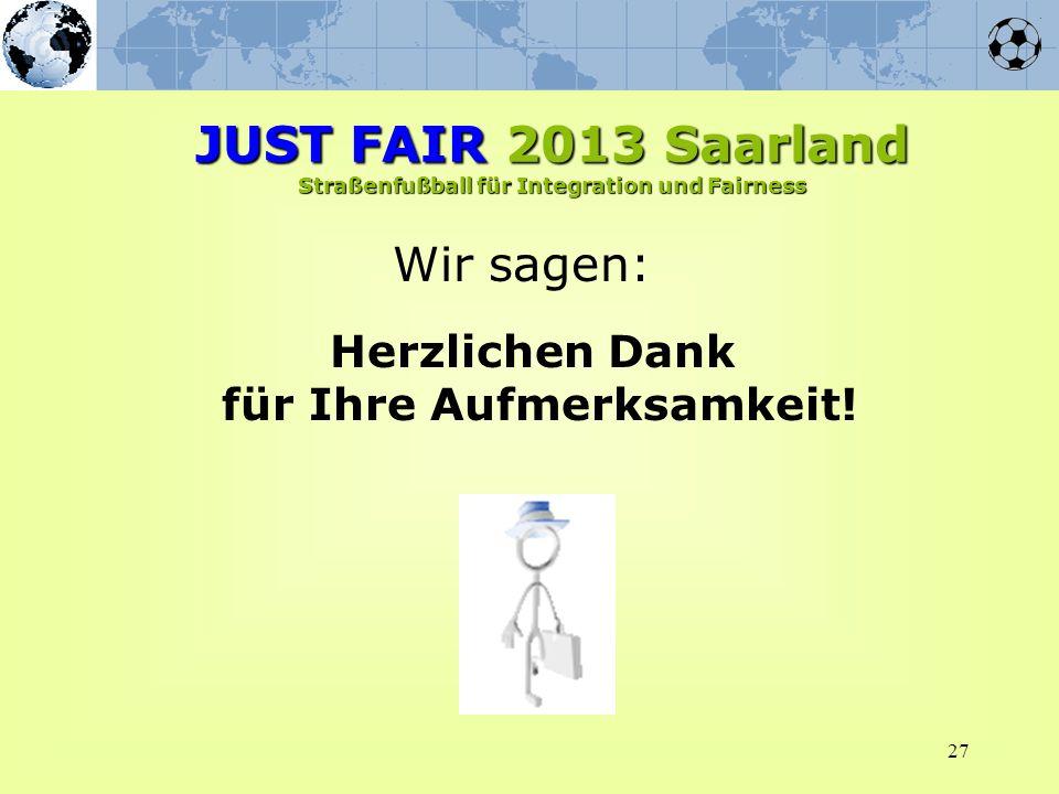27 Wir sagen: Herzlichen Dank für Ihre Aufmerksamkeit! JUST FAIR 2013 Saarland Straßenfußball für Integration und Fairness