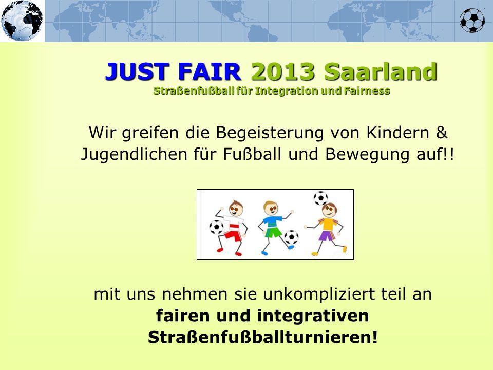 Wir greifen die Begeisterung von Kindern & Jugendlichen für Fußball und Bewegung auf!! JUST FAIR 2013 Saarland Straßenfußball für Integration und Fair
