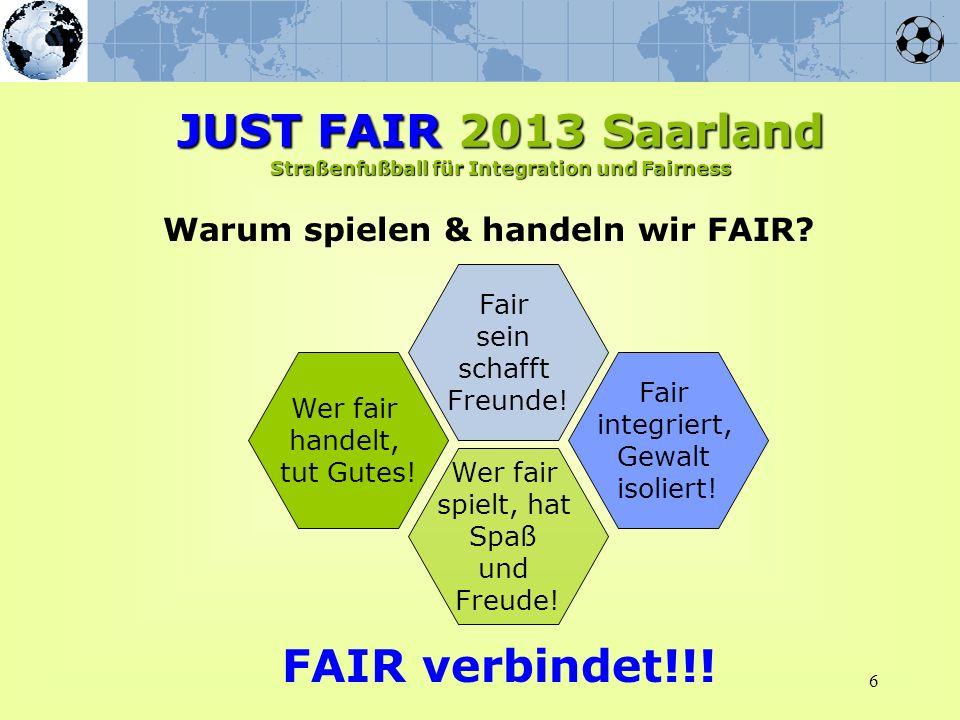6 Warum spielen & handeln wir FAIR? JUST FAIR 2013 Saarland Straßenfußball für Integration und Fairness Wer fair handelt, tut Gutes! Wer fair spielt,