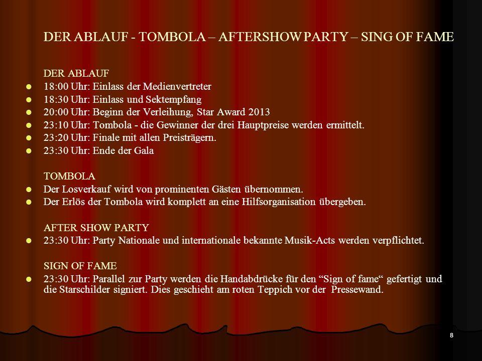 8 DER ABLAUF - TOMBOLA – AFTERSHOW PARTY – SING OF FAME DER ABLAUF 18:00 Uhr: Einlass der Medienvertreter 18:30 Uhr: Einlass und Sektempfang 20:00 Uhr: Beginn der Verleihung, Star Award 2013 23:10 Uhr: Tombola - die Gewinner der drei Hauptpreise werden ermittelt.
