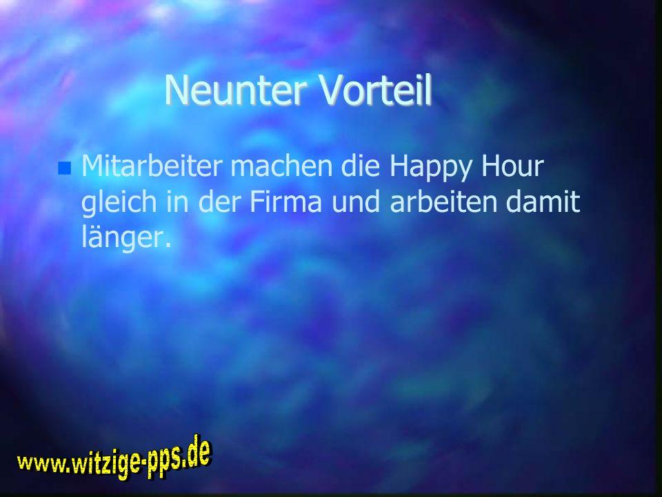 Neunter Vorteil Mitarbeiter machen die Happy Hour gleich in der Firma und arbeiten damit länger.
