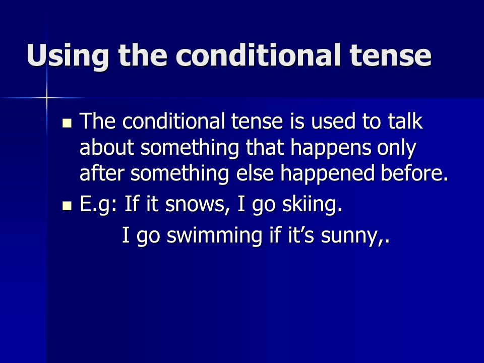 Using the conditional tense The conditional tense is used to talk about something that happens only after something else happened before.