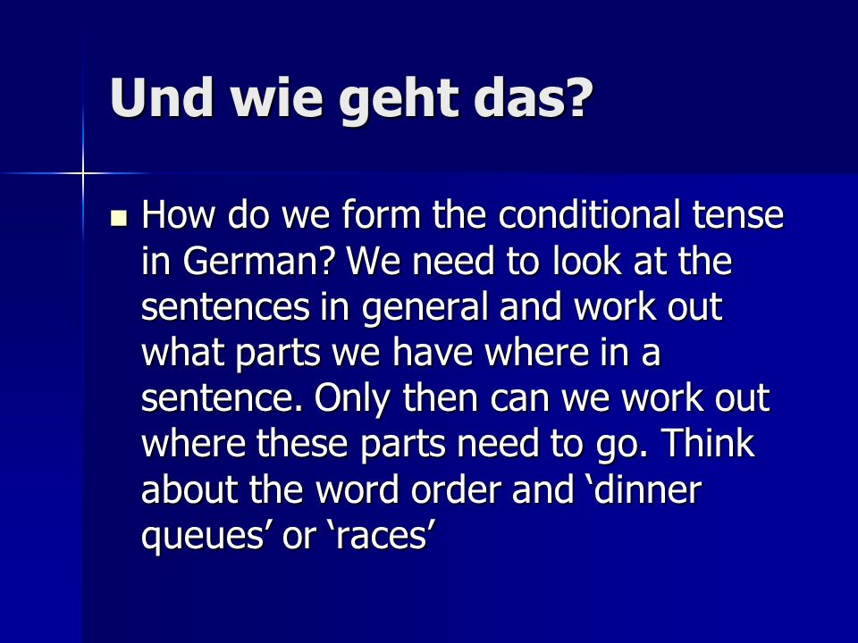 Und wie geht das.How do we form the conditional tense in German.