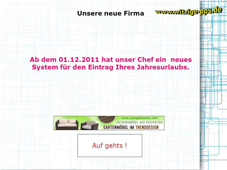 Ab dem 01.12.2011 hat unser Chef ein neues System für den Eintrag Ihres Jahresurlaubs.