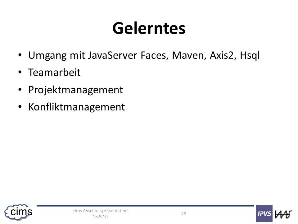 cims Abschlusspräsentation 15.9.10 23 cims Gelerntes Umgang mit JavaServer Faces, Maven, Axis2, Hsql Teamarbeit Projektmanagement Konfliktmanagement