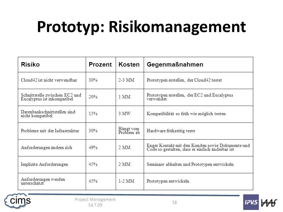 Project Management 14.7.09 18 cims Prototyp: Risikomanagement RisikoProzentKostenGegenmaßnahmen Cloud42 ist nicht verwendbar30%2-3 MMPrototypen erstellen, der Cloud42 testet Schnittstelle zwischen EC2 und Eucalyptus ist inkompatibel 20%1 MM Prototypen erstellen, der EC2 und Eucalyptus verwendet Datenbankschnittstellen sind nicht kompatibel 15%3 MWKompatibilität so früh wie möglich testen Probleme mit der Infrastruktur30% Hängt vom Problem ab Hardware frühzeitig teste Anforderungen ändern sich49%2 MM Enger Kontakt mit den Kunden sowie Dokumente und Code so gestalten, dass er einfach änderbar ist Implizite Anforderungen45%2 MMSeminare abhalten und Prototypen entwickeln Anforderungen werden unterschätzt 45%1-2 MMPrototypen entwickeln