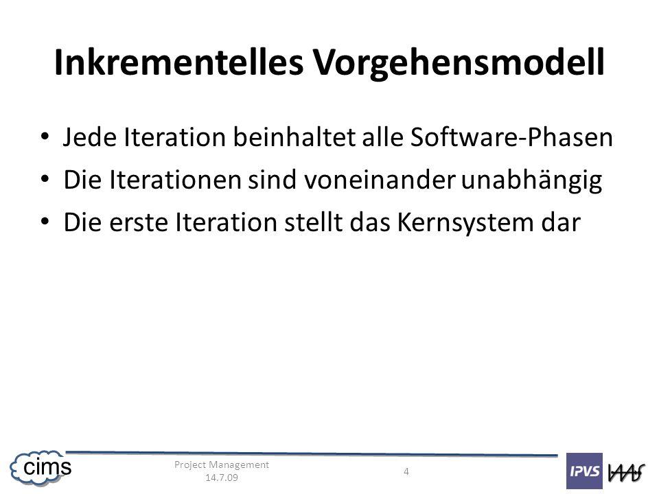 Project Management 14.7.09 4 cims Inkrementelles Vorgehensmodell Jede Iteration beinhaltet alle Software-Phasen Die Iterationen sind voneinander unabhängig Die erste Iteration stellt das Kernsystem dar