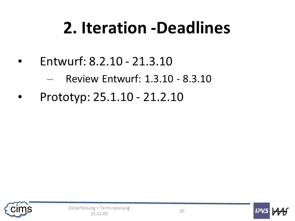 Zeiterfassung + Terminplanung 25.11.09 30 cims 2. Iteration -Deadlines Entwurf: 8.2.10 - 21.3.10 – Review Entwurf: 1.3.10 - 8.3.10 Prototyp: 25.1.10 -