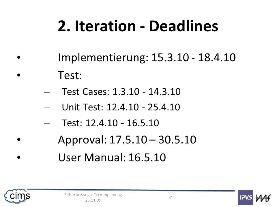 Zeiterfassung + Terminplanung 25.11.09 31 cims 2. Iteration - Deadlines Implementierung: 15.3.10 - 18.4.10 Test: – Test Cases: 1.3.10 - 14.3.10 – Unit