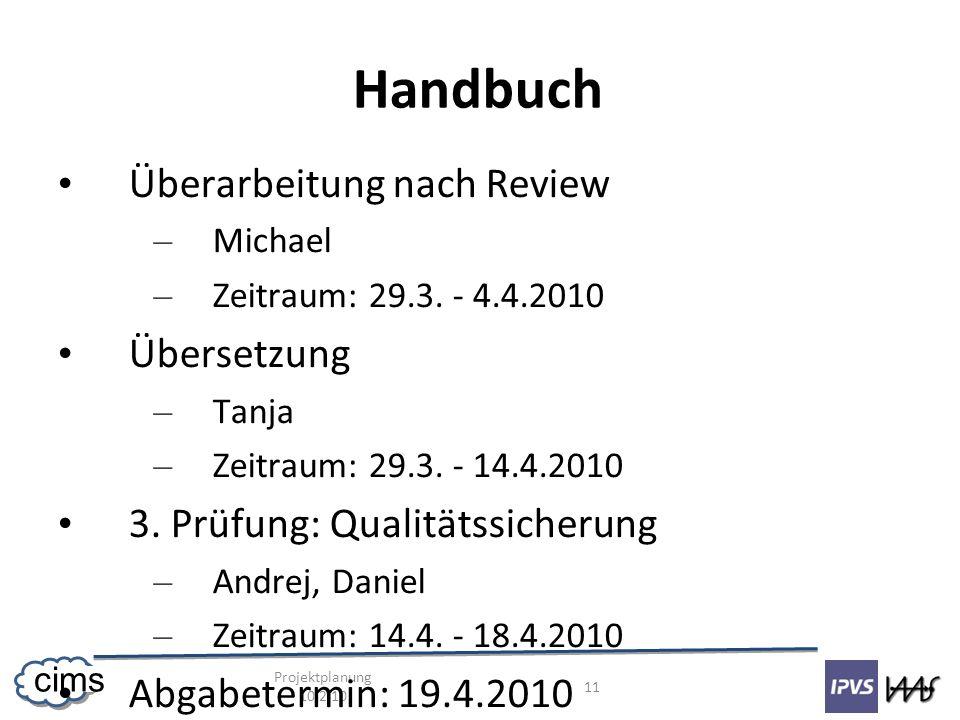 Projektplanung 10.2.10 11 cims Handbuch Überarbeitung nach Review – Michael – Zeitraum: 29.3. - 4.4.2010 Übersetzung – Tanja – Zeitraum: 29.3. - 14.4.