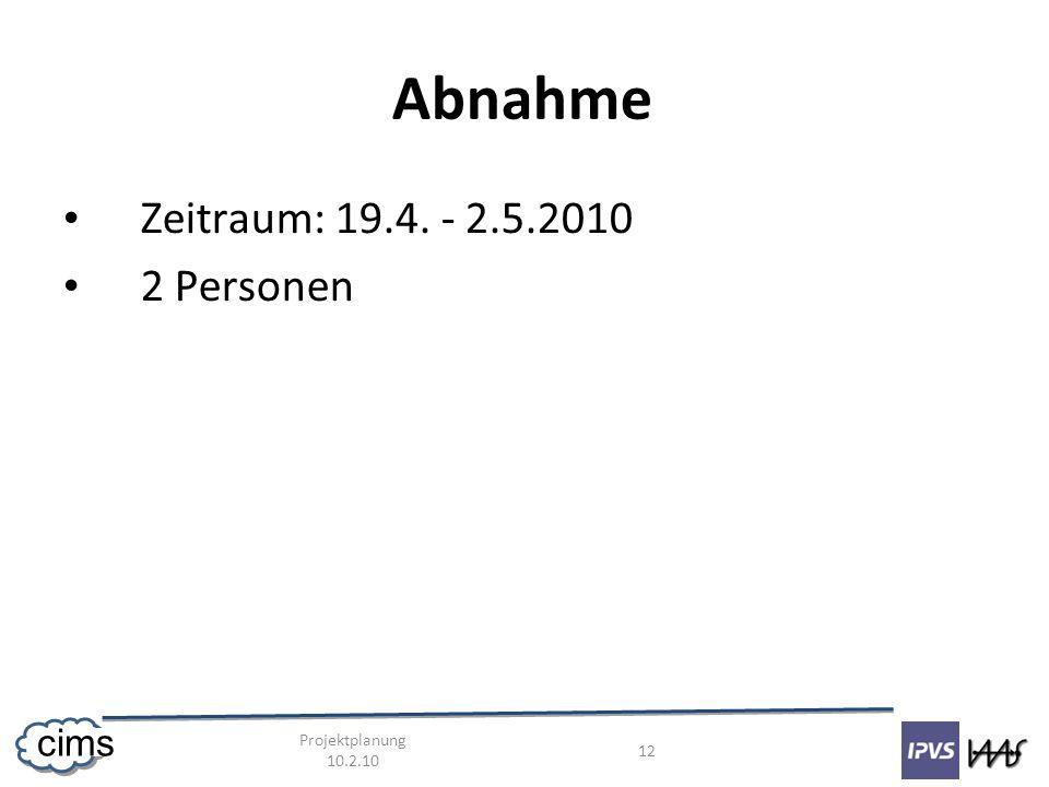 Projektplanung 10.2.10 12 cims Abnahme Zeitraum: 19.4. - 2.5.2010 2 Personen