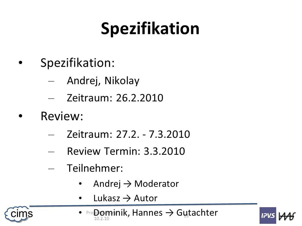 Projektplanung 10.2.10 13 cims Spezifikation Spezifikation: – Andrej, Nikolay – Zeitraum: 26.2.2010 Review: – Zeitraum: 27.2. - 7.3.2010 – Review Term