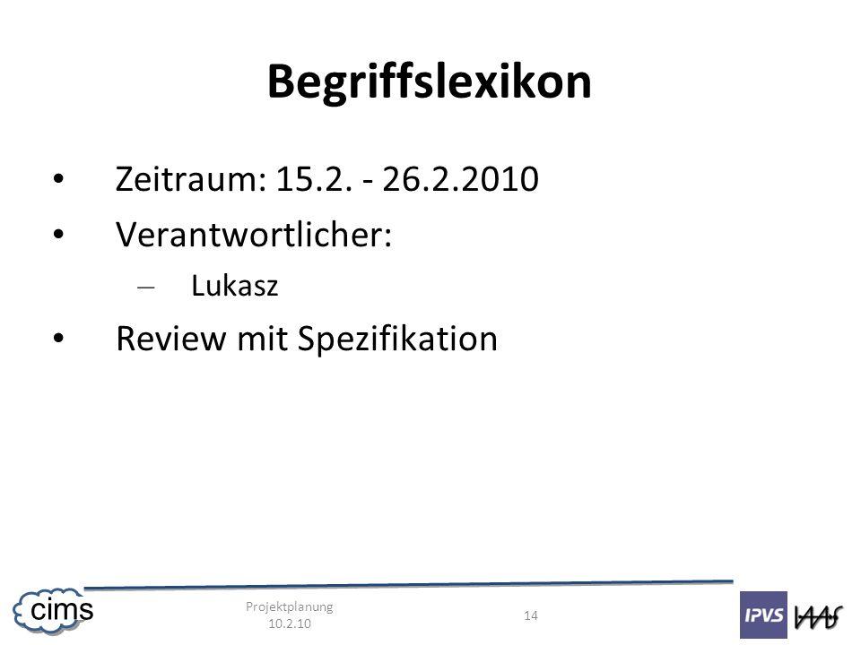 Projektplanung 10.2.10 14 cims Begriffslexikon Zeitraum: 15.2. - 26.2.2010 Verantwortlicher: – Lukasz Review mit Spezifikation
