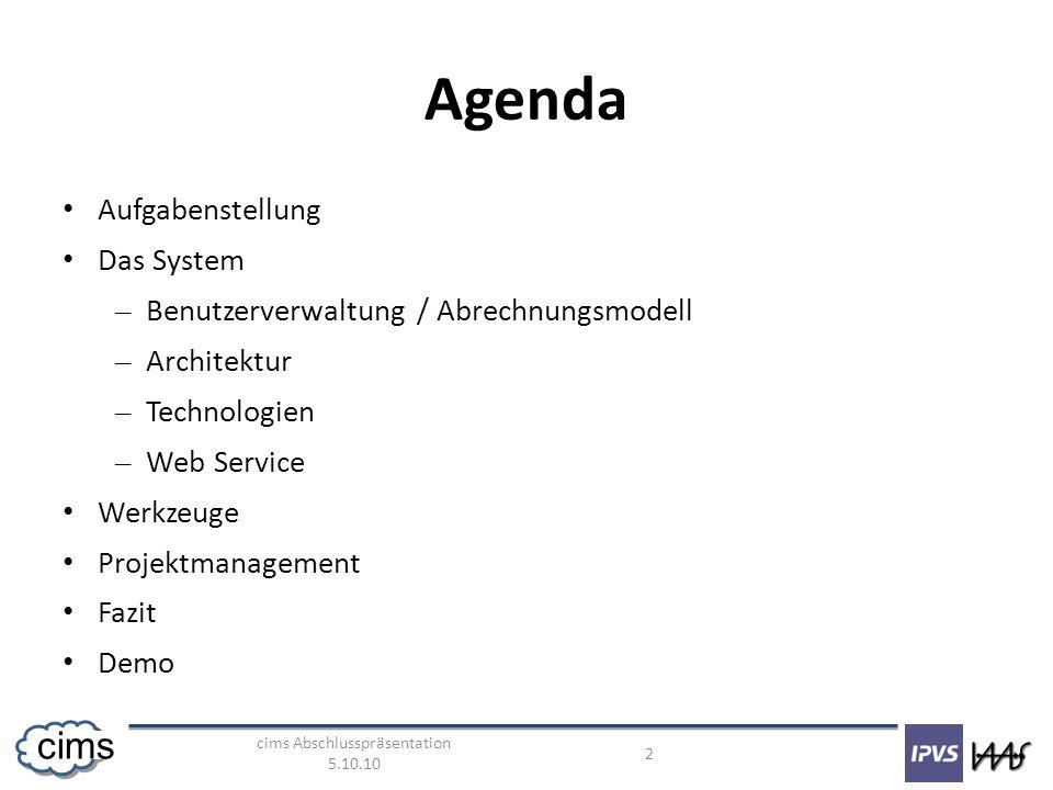 cims Abschlusspräsentation 5.10.10 2 cims Agenda Aufgabenstellung Das System – Benutzerverwaltung / Abrechnungsmodell – Architektur – Technologien – Web Service Werkzeuge Projektmanagement Fazit Demo