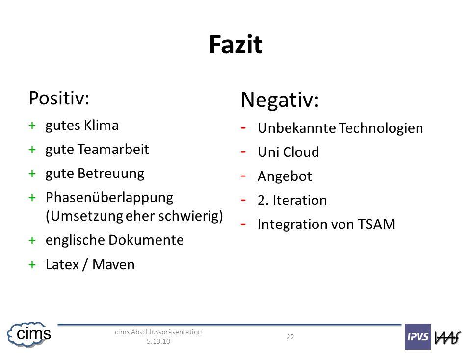 cims Abschlusspräsentation 5.10.10 22 cims Fazit Positiv: +gutes Klima +gute Teamarbeit +gute Betreuung +Phasenüberlappung (Umsetzung eher schwierig) +englische Dokumente +Latex / Maven Negativ: - Unbekannte Technologien - Uni Cloud - Angebot - 2.