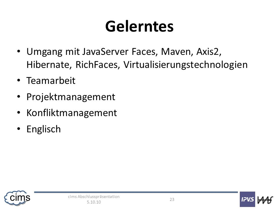 cims Abschlusspräsentation 5.10.10 23 cims Gelerntes Umgang mit JavaServer Faces, Maven, Axis2, Hibernate, RichFaces, Virtualisierungstechnologien Teamarbeit Projektmanagement Konfliktmanagement Englisch
