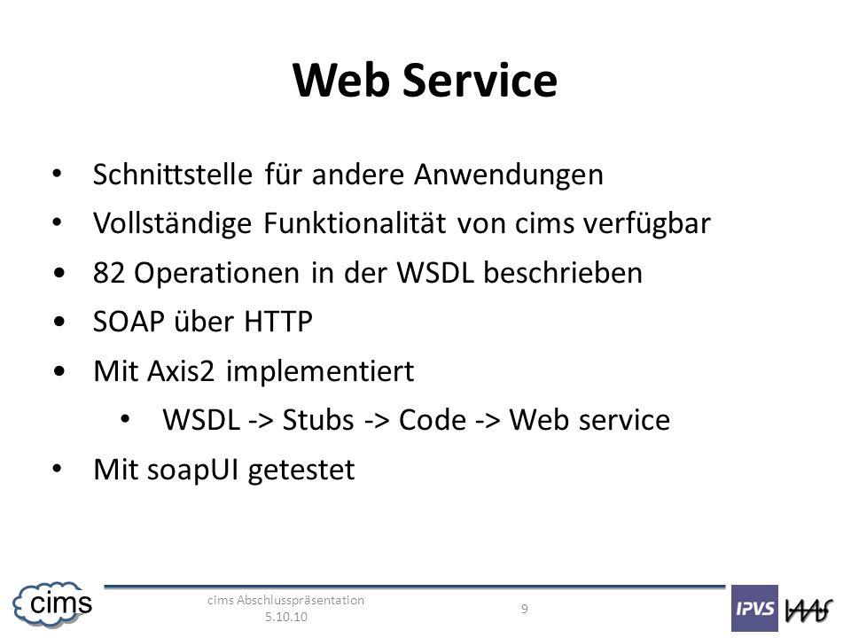 cims Abschlusspräsentation 5.10.10 9 cims Web Service Schnittstelle für andere Anwendungen Vollständige Funktionalität von cims verfügbar 82 Operationen in der WSDL beschrieben SOAP über HTTP Mit Axis2 implementiert WSDL -> Stubs -> Code -> Web service Mit soapUI getestet