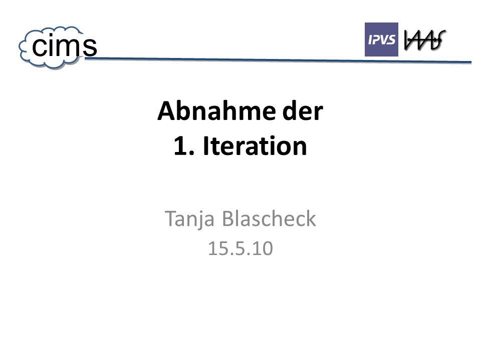 Abnahme der 1. Iteration Tanja Blascheck 15.5.10 cims
