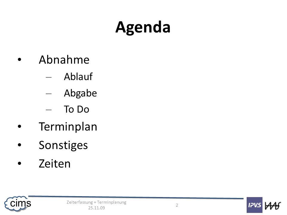 Zeiterfassung + Terminplanung 25.11.09 2 cims Agenda Abnahme – Ablauf – Abgabe – To Do Terminplan Sonstiges Zeiten