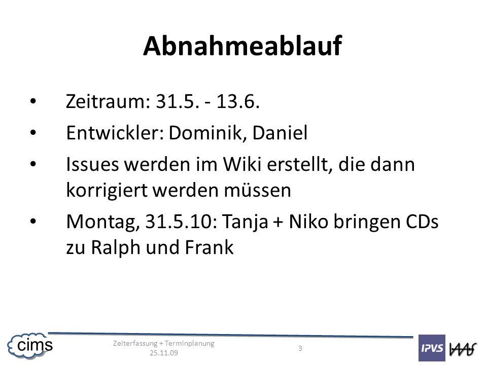 Zeiterfassung + Terminplanung 25.11.09 3 cims Abnahmeablauf Zeitraum: 31.5. - 13.6. Entwickler: Dominik, Daniel Issues werden im Wiki erstellt, die da