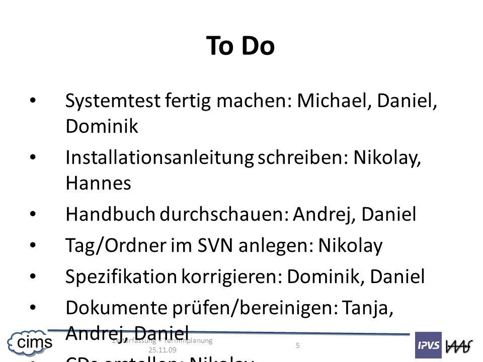Zeiterfassung + Terminplanung 25.11.09 5 cims To Do Systemtest fertig machen: Michael, Daniel, Dominik Installationsanleitung schreiben: Nikolay, Hann