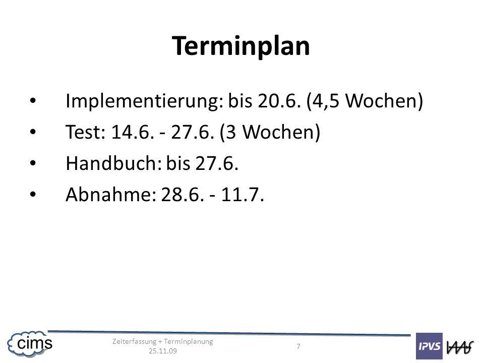 Zeiterfassung + Terminplanung 25.11.09 7 cims Terminplan Implementierung: bis 20.6. (4,5 Wochen) Test: 14.6. - 27.6. (3 Wochen) Handbuch: bis 27.6. Ab