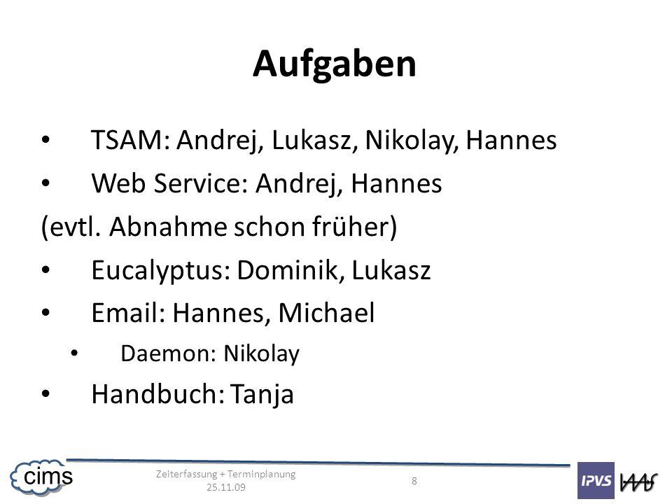 Zeiterfassung + Terminplanung 25.11.09 8 cims Aufgaben TSAM: Andrej, Lukasz, Nikolay, Hannes Web Service: Andrej, Hannes (evtl. Abnahme schon früher)