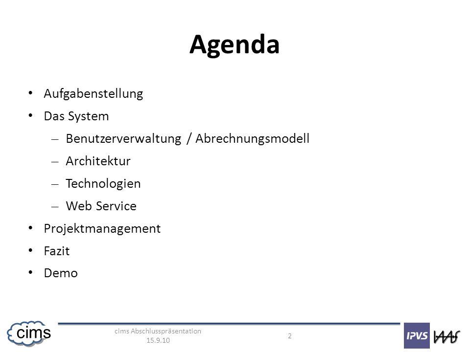cims Abschlusspräsentation 15.9.10 2 cims Agenda Aufgabenstellung Das System – Benutzerverwaltung / Abrechnungsmodell – Architektur – Technologien – Web Service Projektmanagement Fazit Demo