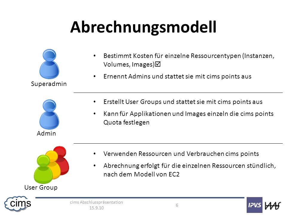 cims Abschlusspräsentation 15.9.10 6 cims Abrechnungsmodell Superadmin Admin User Group Bestimmt Kosten für einzelne Ressourcentypen (Instanzen, Volumes, Images) Ernennt Admins und stattet sie mit cims points aus Erstellt User Groups und stattet sie mit cims points aus Kann für Applikationen und Images einzeln die cims points Quota festlegen Verwenden Ressourcen und Verbrauchen cims points Abrechnung erfolgt für die einzelnen Ressourcen stündlich, nach dem Modell von EC2