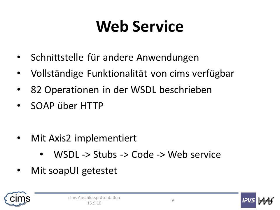 cims Abschlusspräsentation 15.9.10 9 cims Web Service Schnittstelle für andere Anwendungen Vollständige Funktionalität von cims verfügbar 82 Operationen in der WSDL beschrieben SOAP über HTTP Mit Axis2 implementiert WSDL -> Stubs -> Code -> Web service Mit soapUI getestet