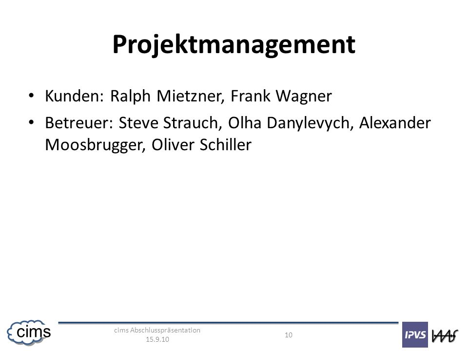 cims Abschlusspräsentation 15.9.10 10 cims Projektmanagement Kunden: Ralph Mietzner, Frank Wagner Betreuer: Steve Strauch, Olha Danylevych, Alexander Moosbrugger, Oliver Schiller