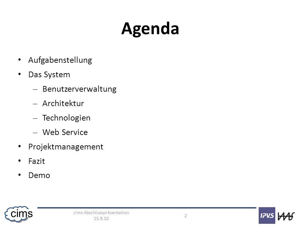 cims Abschlusspräsentation 15.9.10 2 cims Agenda Aufgabenstellung Das System – Benutzerverwaltung – Architektur – Technologien – Web Service Projektmanagement Fazit Demo