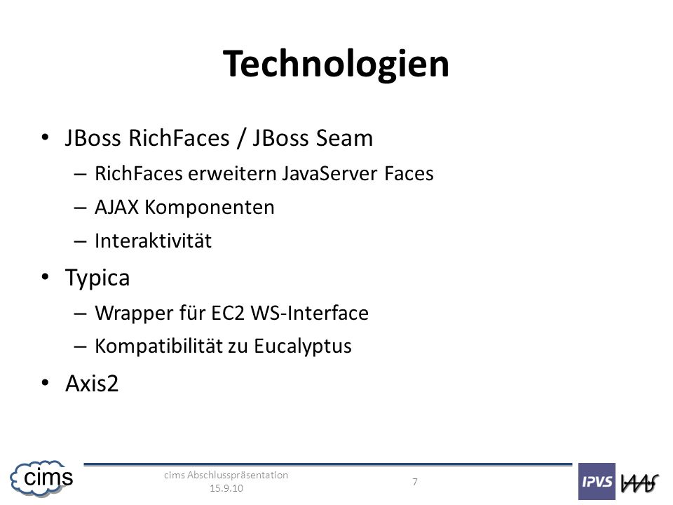 cims Abschlusspräsentation 15.9.10 7 cims Technologien JBoss RichFaces / JBoss Seam – RichFaces erweitern JavaServer Faces – AJAX Komponenten – Intera