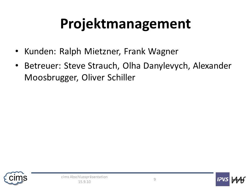 cims Abschlusspräsentation 15.9.10 9 cims Projektmanagement Kunden: Ralph Mietzner, Frank Wagner Betreuer: Steve Strauch, Olha Danylevych, Alexander Moosbrugger, Oliver Schiller