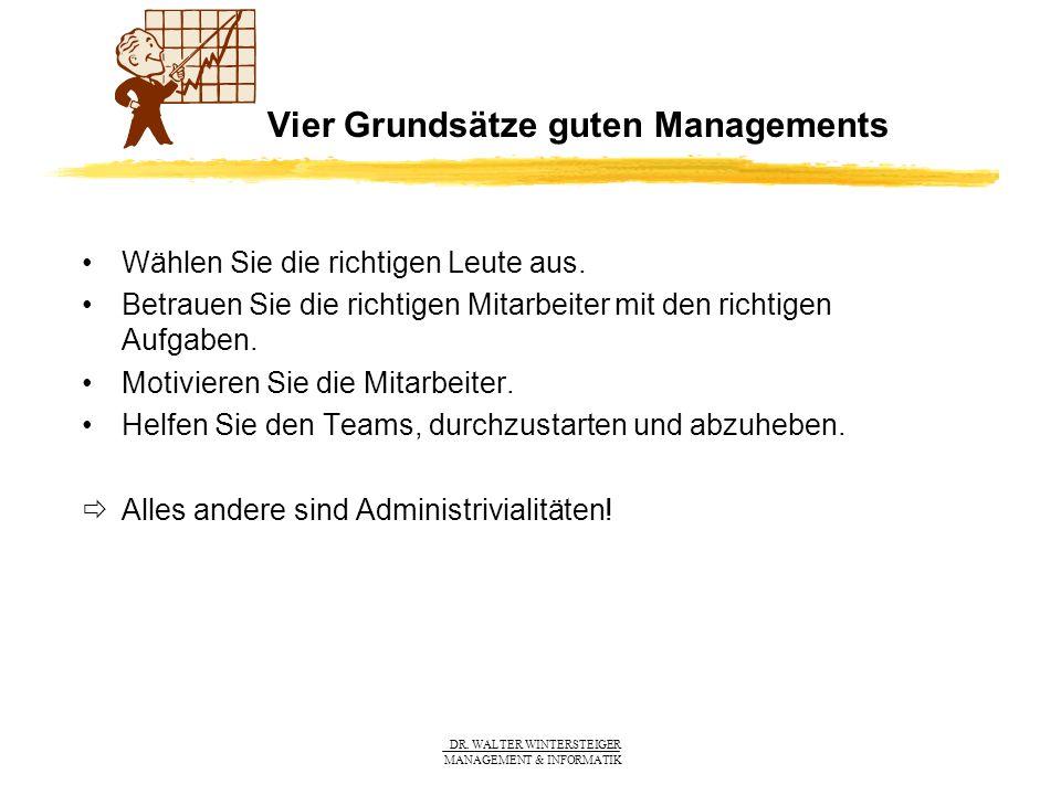DR. WALTER WINTERSTEIGER MANAGEMENT & INFORMATIK Vier Grundsätze guten Managements Wählen Sie die richtigen Leute aus. Betrauen Sie die richtigen Mita
