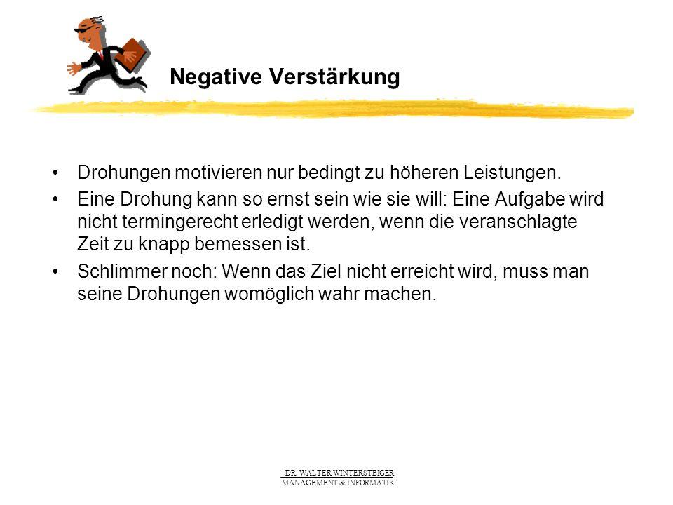 DR. WALTER WINTERSTEIGER MANAGEMENT & INFORMATIK Negative Verstärkung Drohungen motivieren nur bedingt zu höheren Leistungen. Eine Drohung kann so ern