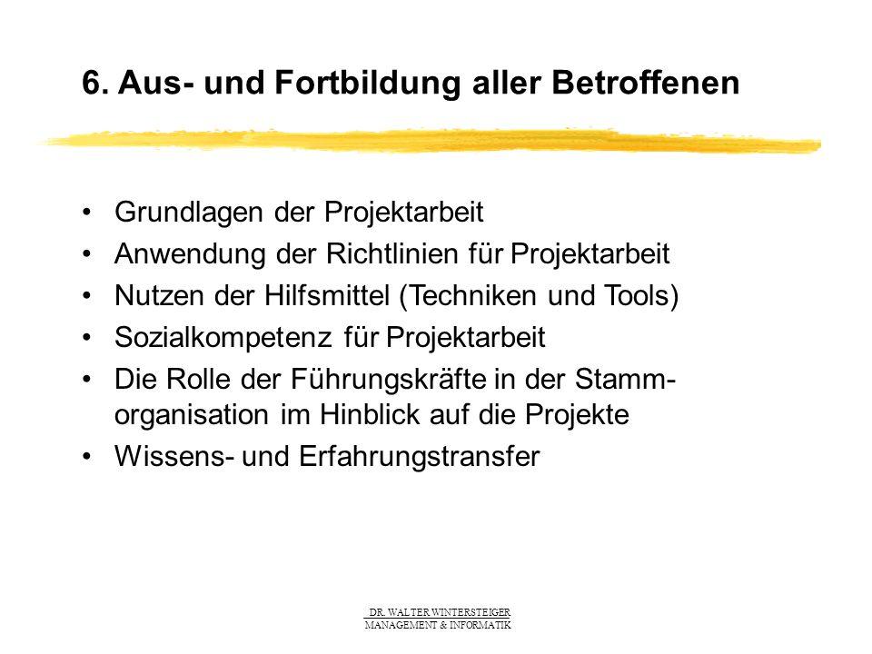 DR. WALTER WINTERSTEIGER MANAGEMENT & INFORMATIK 6. Aus- und Fortbildung aller Betroffenen Grundlagen der Projektarbeit Anwendung der Richtlinien für
