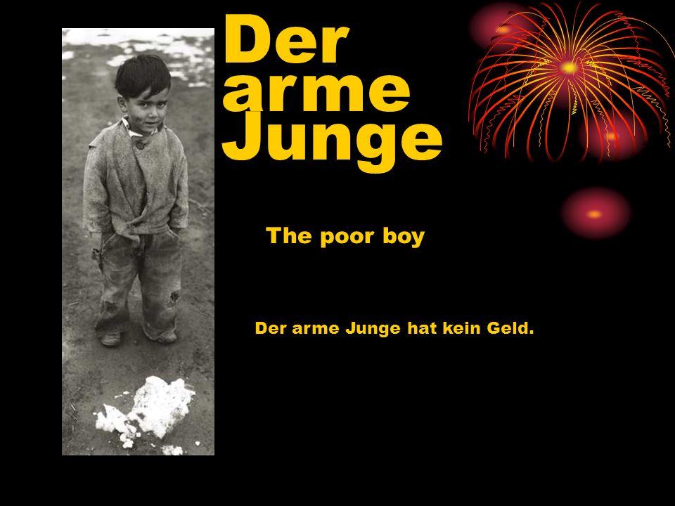 Der arme Junge The poor boy Der arme Junge hat kein Geld.