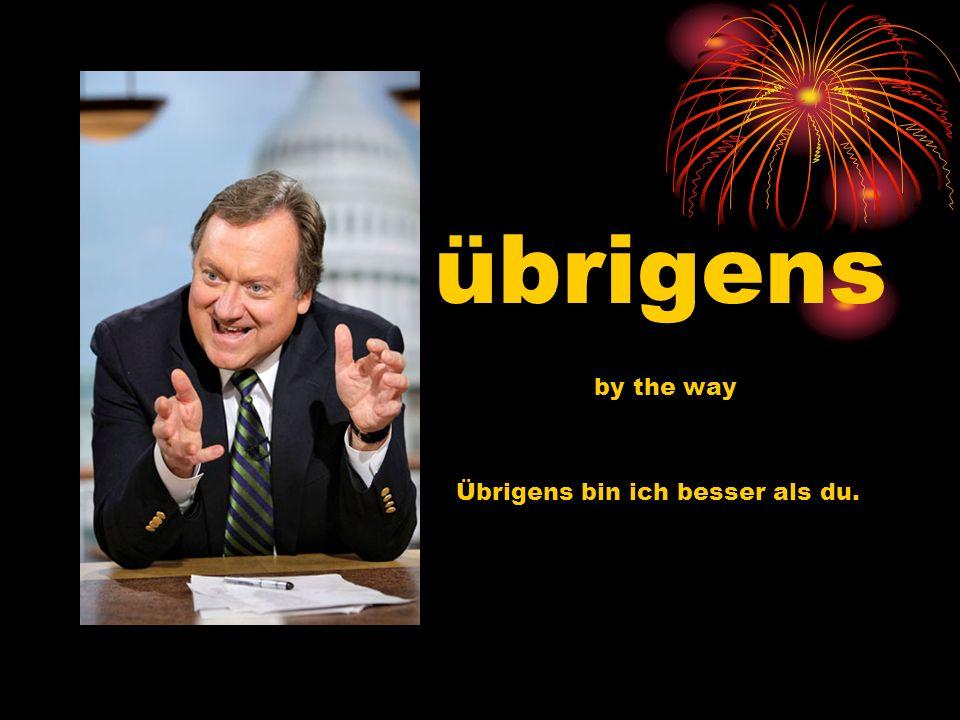 übrigens by the way Übrigens bin ich besser als du.