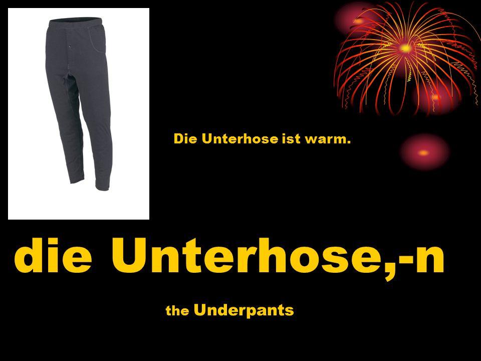 die Unterhose,-n the Underpants Die Unterhose ist warm.
